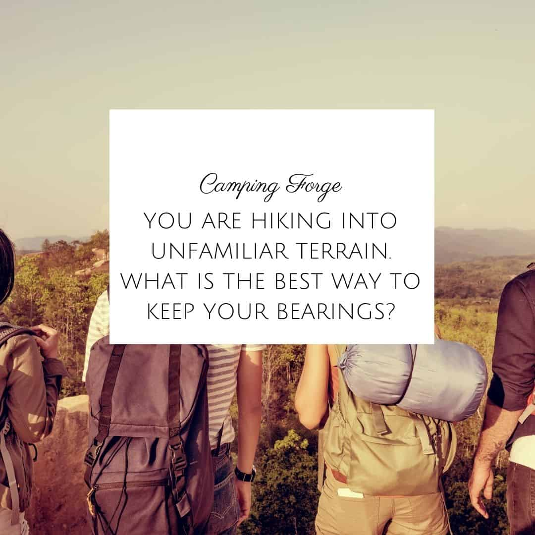 You Are Hiking Into Unfamiliar Terrain. What Is The Best Way To Keep Your Bearings?